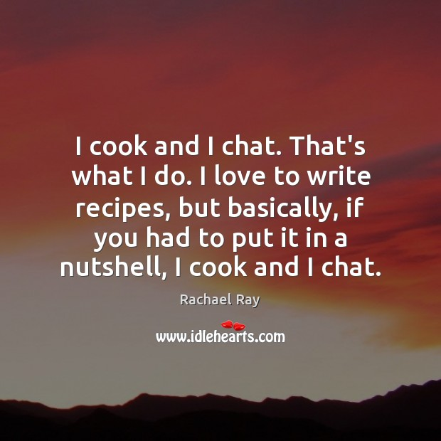 I cook and I chat. That's what I do. I love to Rachael Ray Picture Quote