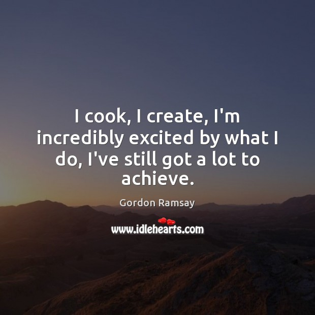 I cook, I create, I'm incredibly excited by what I do, I've still got a lot to achieve. Gordon Ramsay Picture Quote