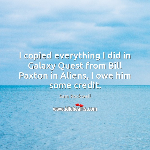I copied everything I did in Galaxy Quest from Bill Paxton in Sam Rockwell Picture Quote