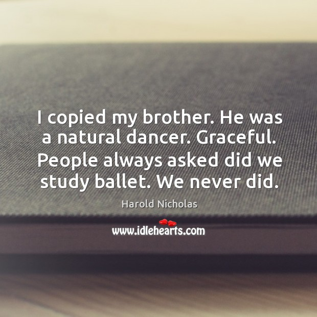 I copied my brother. He was a natural dancer. Graceful. People always asked did we study ballet. We never did. Image