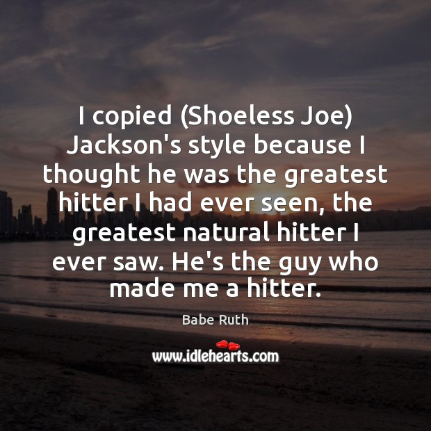 I copied (Shoeless Joe) Jackson's style because I thought he was the Babe Ruth Picture Quote