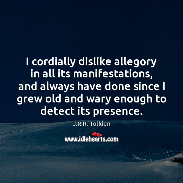 I cordially dislike allegory in all its manifestations, and always have done J.R.R. Tolkien Picture Quote