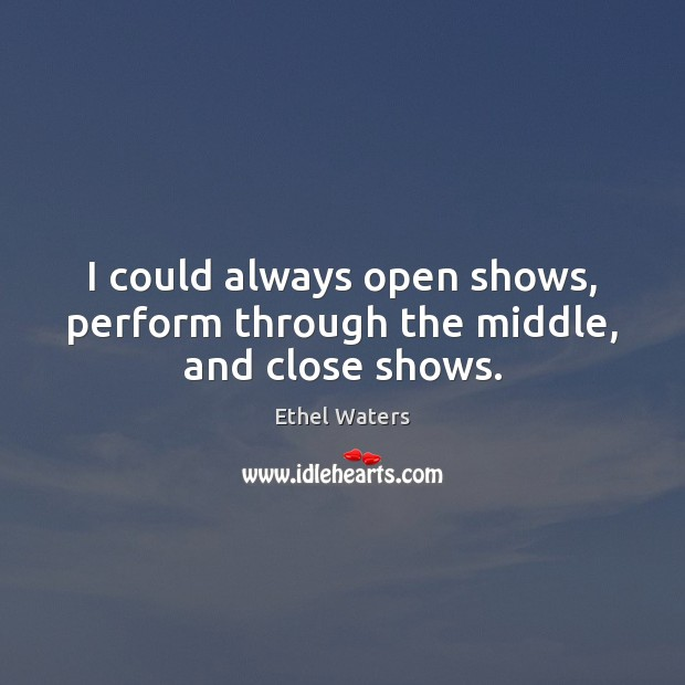 I could always open shows, perform through the middle, and close shows. Image