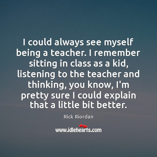 Image, I could always see myself being a teacher. I remember sitting in