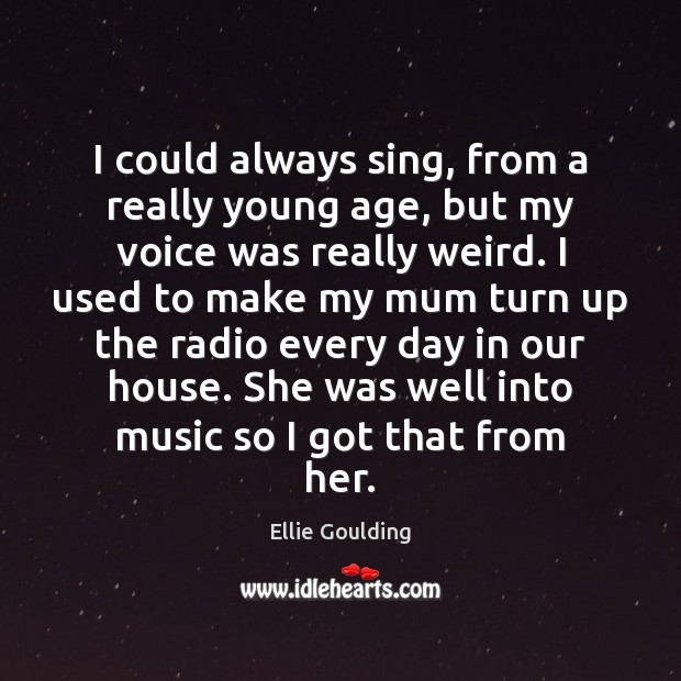 I could always sing, from a really young age, but my voice Ellie Goulding Picture Quote
