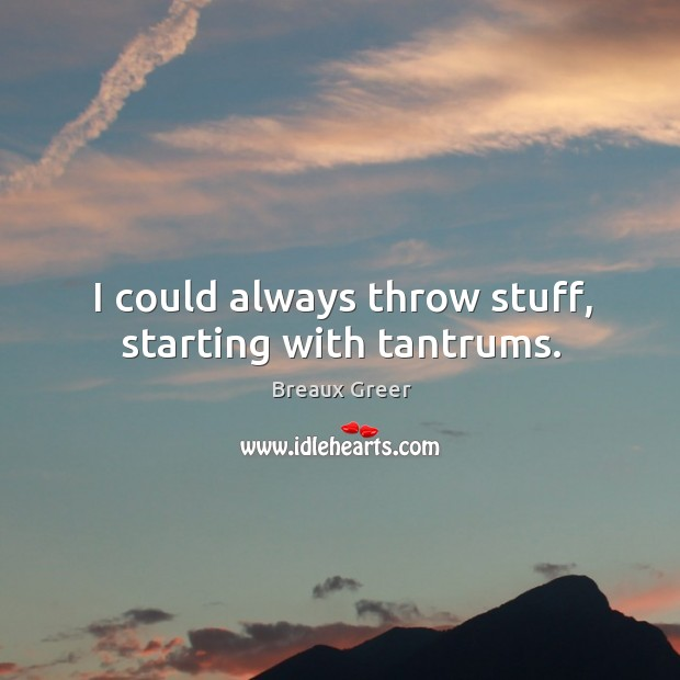 Image, I could always throw stuff, starting with tantrums.