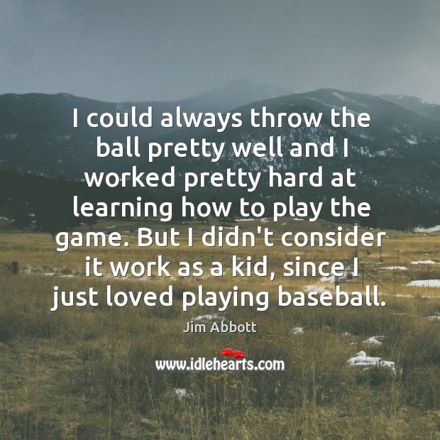 I could always throw the ball pretty well and I worked pretty Jim Abbott Picture Quote