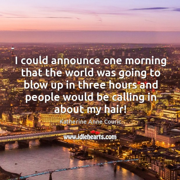 I could announce one morning that the world was going to blow up in three hours and people would be calling in about my hair! Katherine Anne Couric Picture Quote
