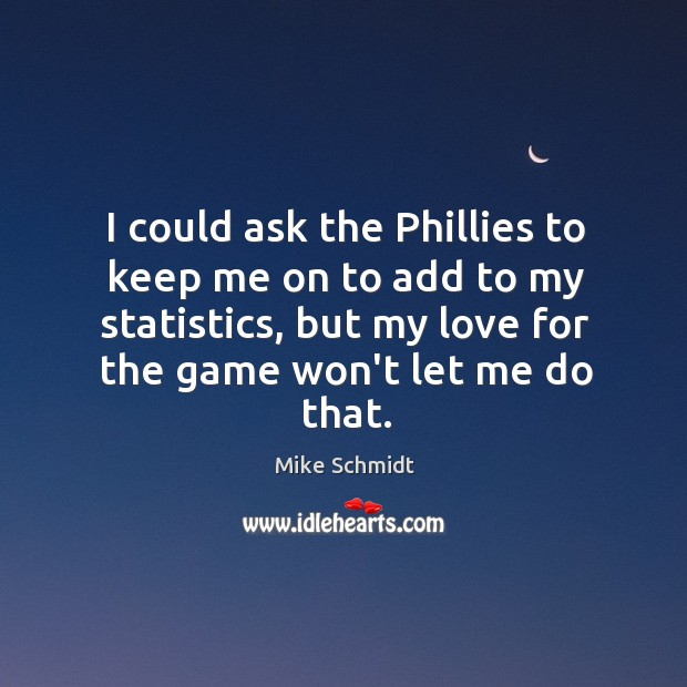 I could ask the Phillies to keep me on to add to Image