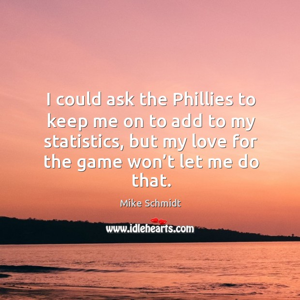 I could ask the phillies to keep me on to add to my statistics, but my love for the game won't let me do that. Image