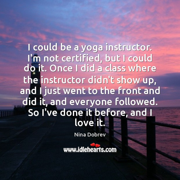 I could be a yoga instructor. I'm not certified, but I could Nina Dobrev Picture Quote