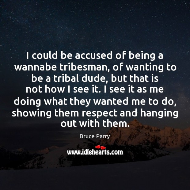 Image, I could be accused of being a wannabe tribesman, of wanting to