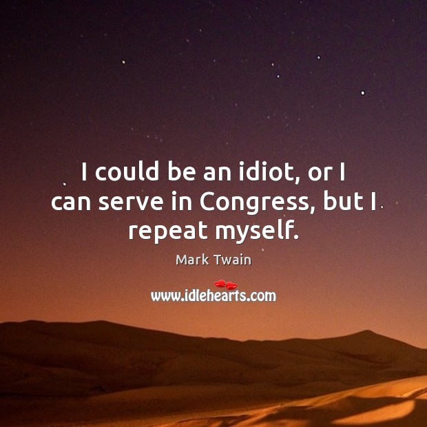 Image, I could be an idiot, or I can serve in Congress, but I repeat myself.