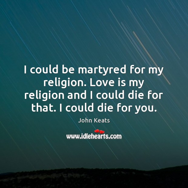I could be martyred for my religion. Love is my religion and Image
