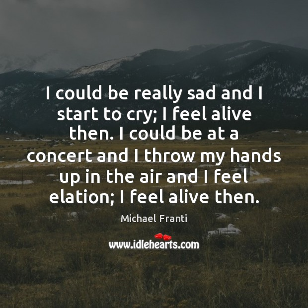 I could be really sad and I start to cry; I feel Image