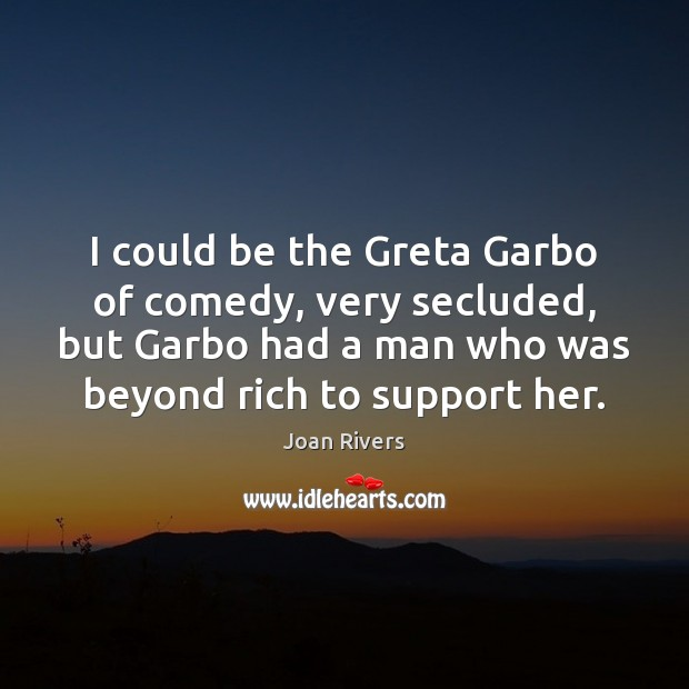 I could be the Greta Garbo of comedy, very secluded, but Garbo Joan Rivers Picture Quote