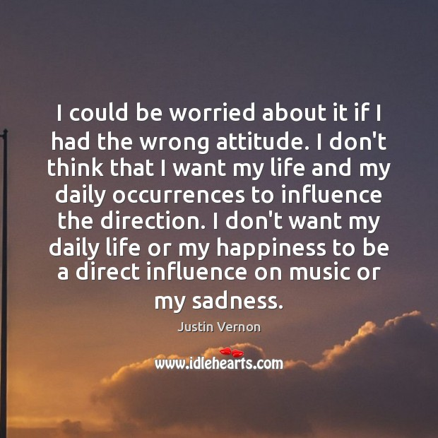 I could be worried about it if I had the wrong attitude. Attitude Quotes Image
