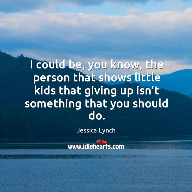 I could be, you know, the person that shows little kids that giving up isn't something that you should do. Image