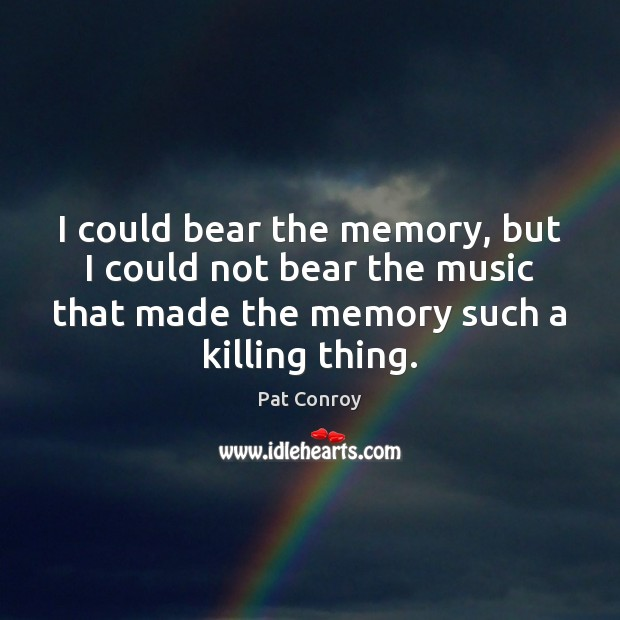 I could bear the memory, but I could not bear the music Pat Conroy Picture Quote