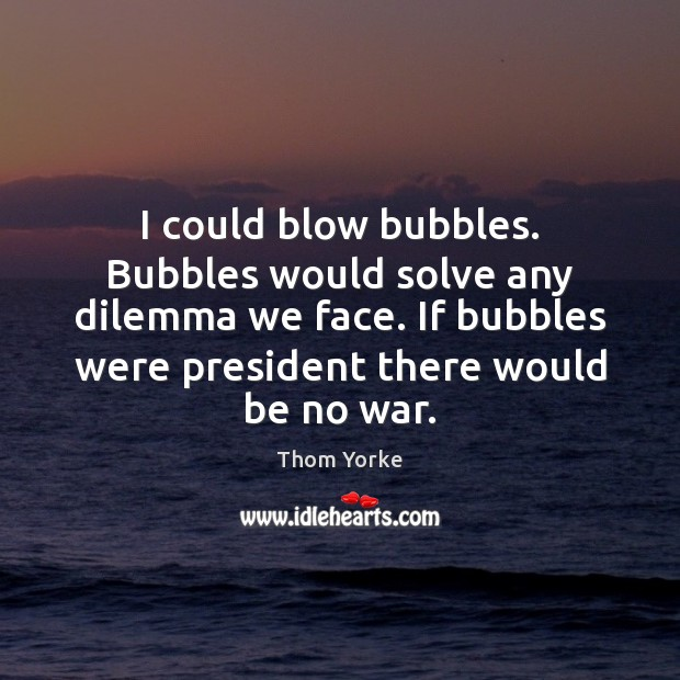 I could blow bubbles. Bubbles would solve any dilemma we face. If Image