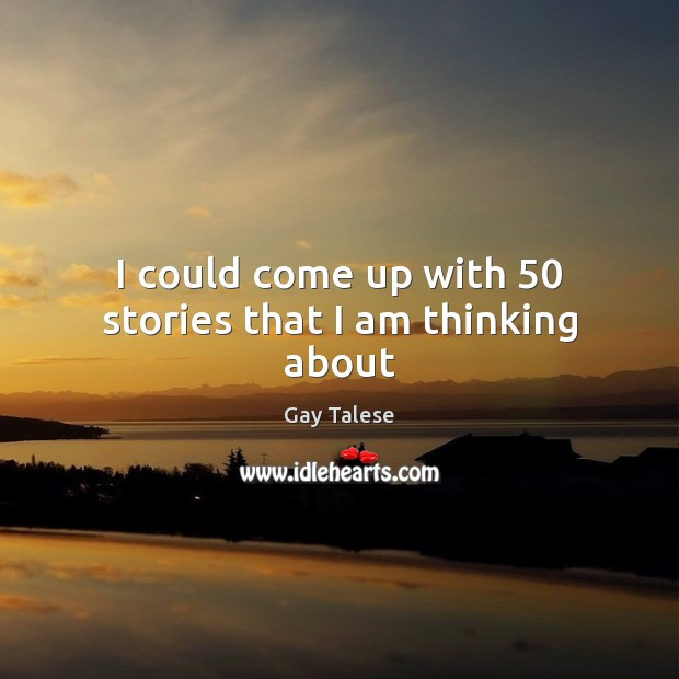 I could come up with 50 stories that I am thinking about Gay Talese Picture Quote