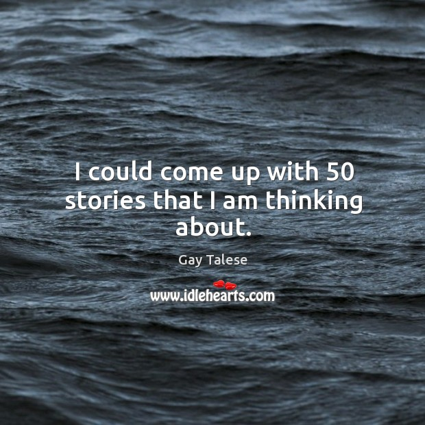 I could come up with 50 stories that I am thinking about. Image