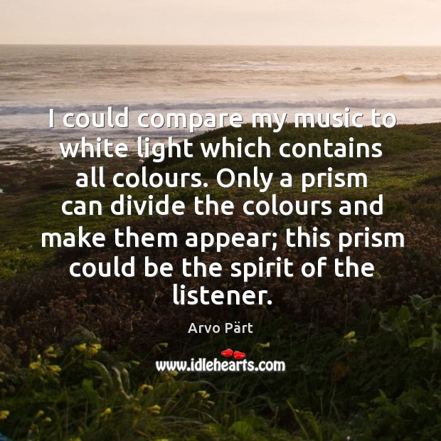 Image, I could compare my music to white light which contains all colours.
