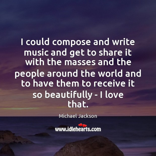 I could compose and write music and get to share it with Image