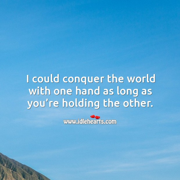 I could conquer the world with one hand as long as you're holding the other. Image