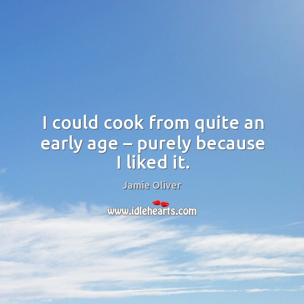 I could cook from quite an early age – purely because I liked it. Jamie Oliver Picture Quote