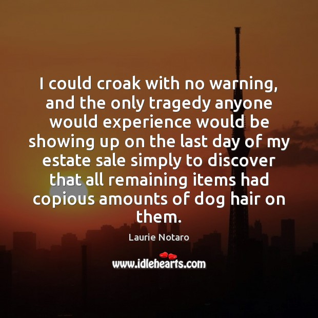 I could croak with no warning, and the only tragedy anyone would Image