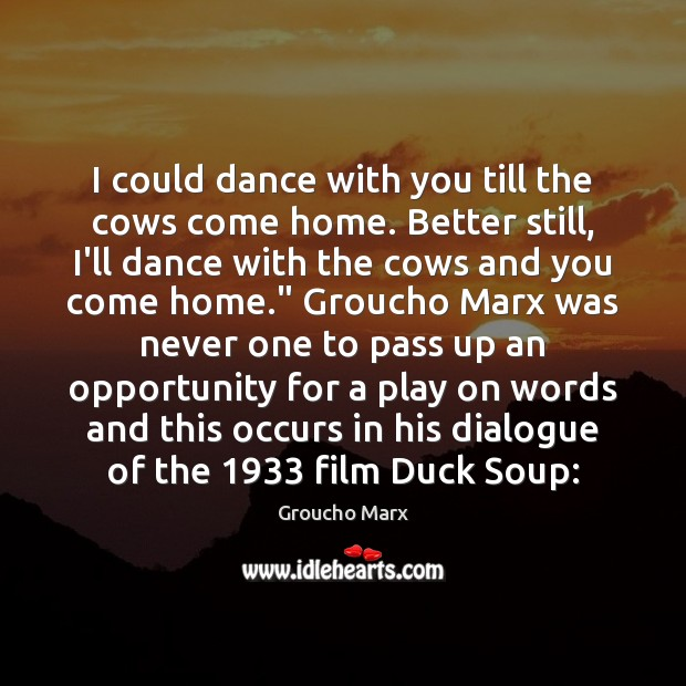 I could dance with you till the cows come home. Better still, Groucho Marx Picture Quote
