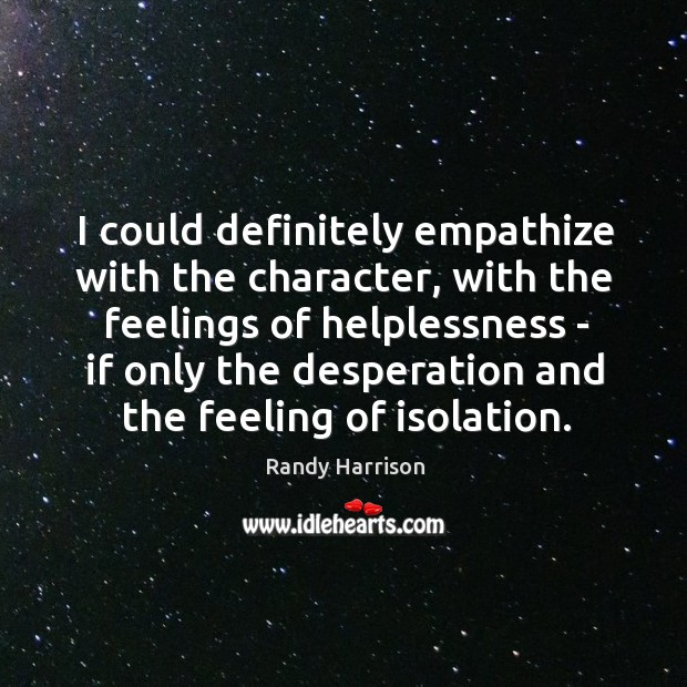 I could definitely empathize with the character, with the feelings of helplessness Randy Harrison Picture Quote
