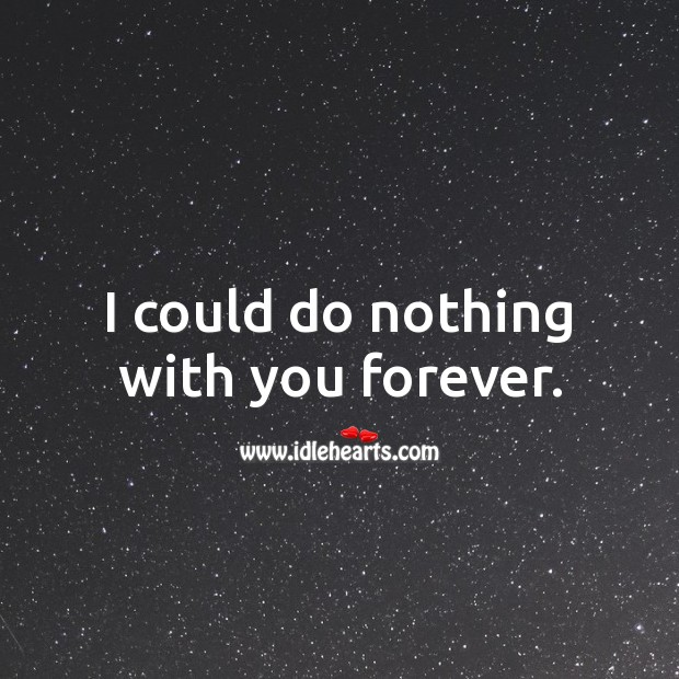 I could do nothing with you forever. Love Forever Quotes Image