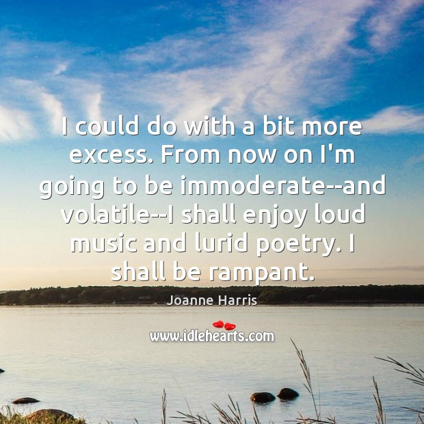 I could do with a bit more excess. From now on I'm Joanne Harris Picture Quote