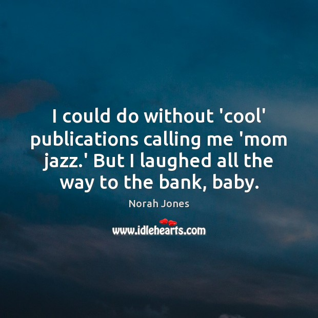 I could do without 'cool' publications calling me 'mom jazz.' But Norah Jones Picture Quote