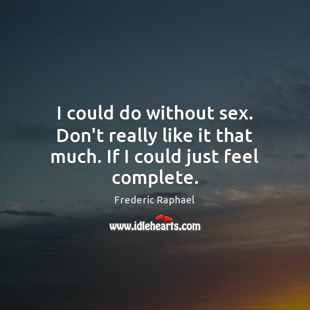 I could do without sex. Don't really like it that much. If I could just feel complete. Frederic Raphael Picture Quote
