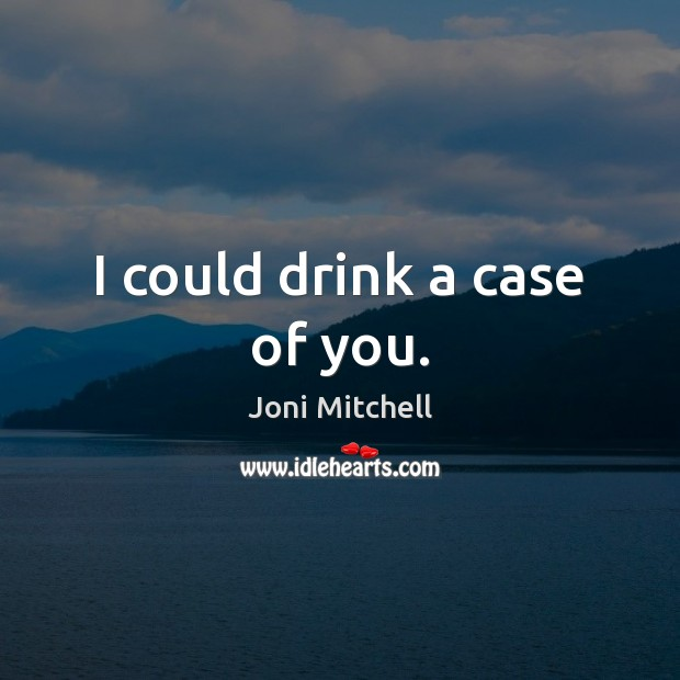 Image, I could drink a case of you.