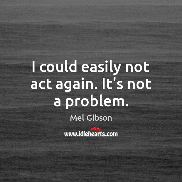 I could easily not act again. It's not a problem. Mel Gibson Picture Quote