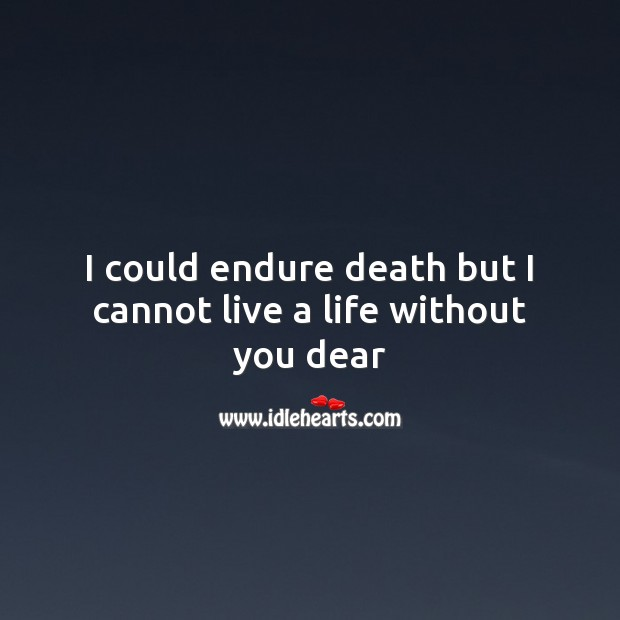 I could endure death but I cannot live a life without you dear Life Without You Quotes Image