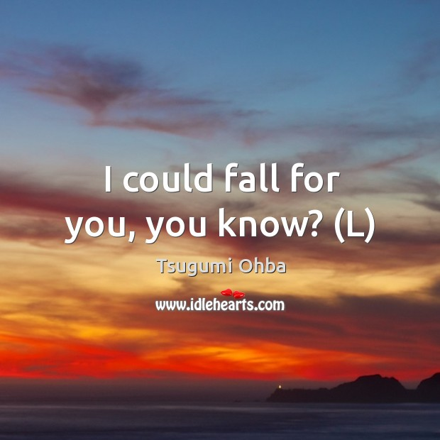 I could fall for you, you know? (L) Tsugumi Ohba Picture Quote