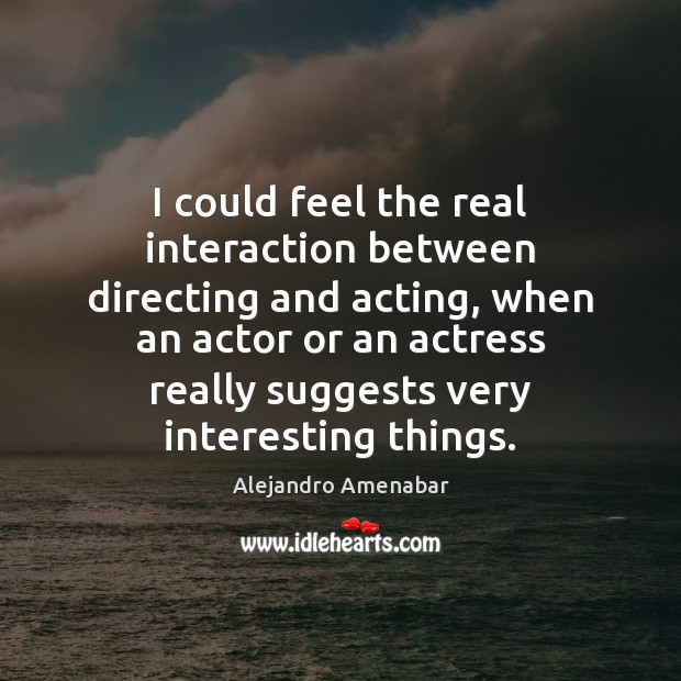 I could feel the real interaction between directing and acting, when an Image