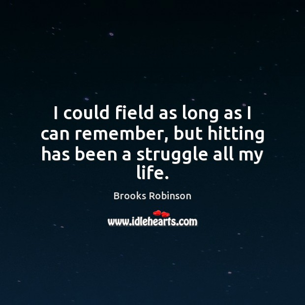 Image, I could field as long as I can remember, but hitting has been a struggle all my life.