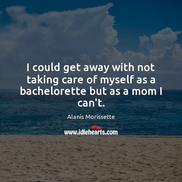 I could get away with not taking care of myself as a bachelorette but as a mom I can't. Image