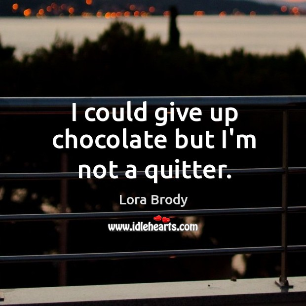 I could give up chocolate but I'm not a quitter. Image
