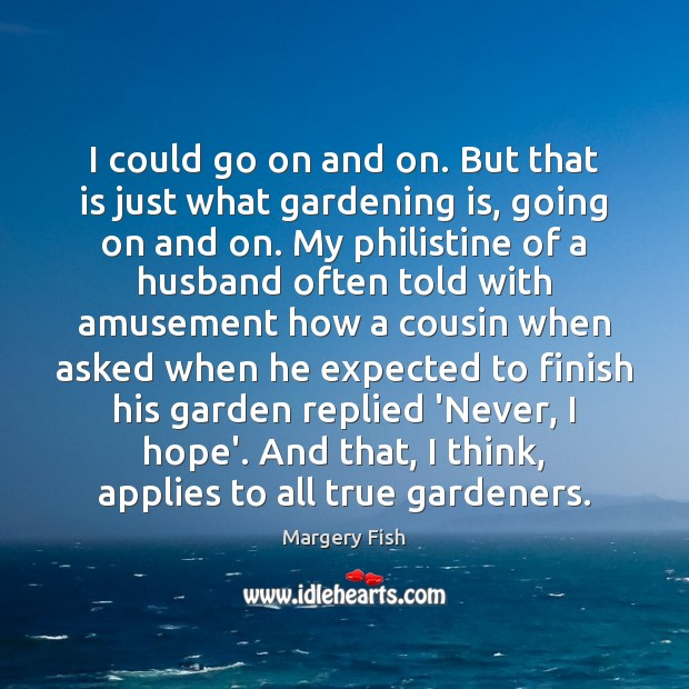 I could go on and on. But that is just what gardening Margery Fish Picture Quote