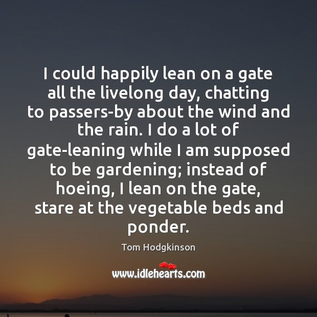 I could happily lean on a gate all the livelong day, chatting Tom Hodgkinson Picture Quote