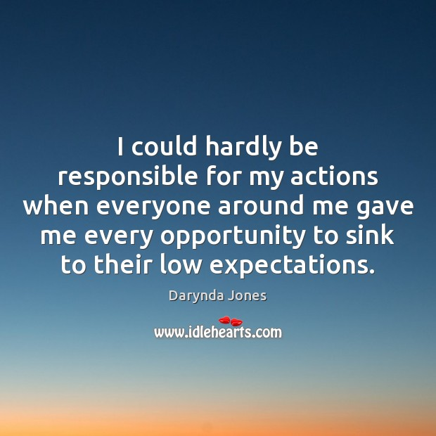 I could hardly be responsible for my actions when everyone around me Image
