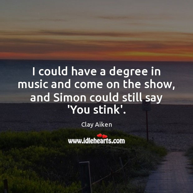 I could have a degree in music and come on the show, Clay Aiken Picture Quote