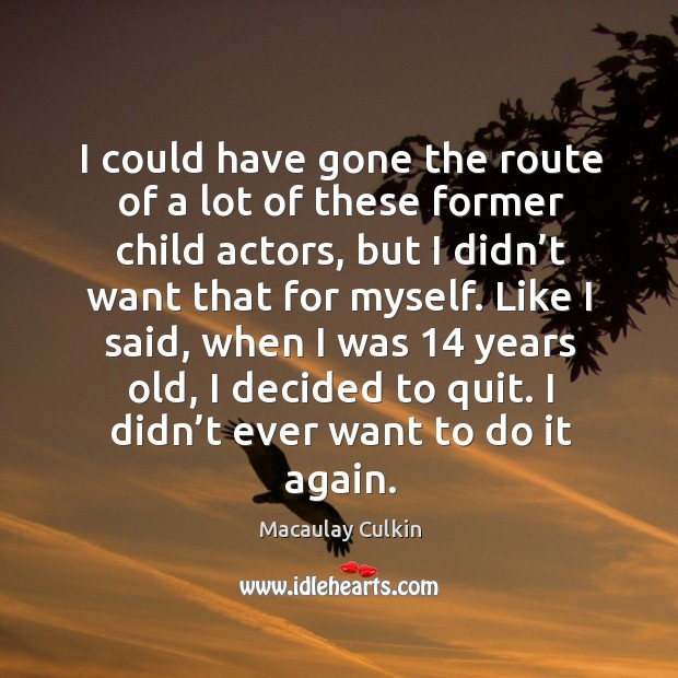 I could have gone the route of a lot of these former child actors, but I didn't want that for myself. Macaulay Culkin Picture Quote